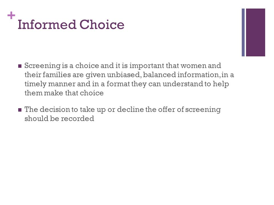 + Informed Choice Screening is a choice and it is important that women and their families are given unbiased, balanced information, in a timely manner and in a format they can understand to help them make that choice The decision to take up or decline the offer of screening should be recorded