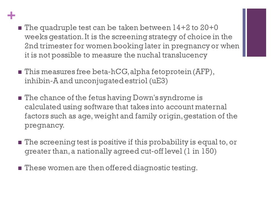 + The quadruple test can be taken between 14+2 to 20+0 weeks gestation.