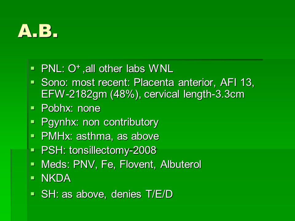 A.B.  PNL: O +,all other labs WNL  Sono: most recent: Placenta anterior, AFI 13, EFW-2182gm (48%), cervical length-3.3cm  Pobhx: none  Pgynhx: non