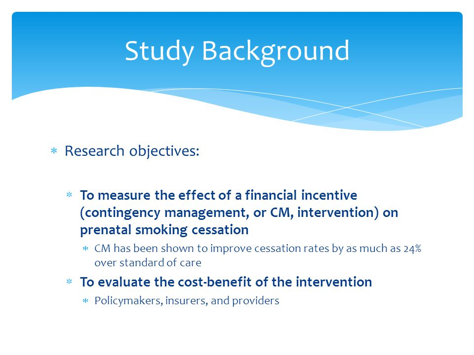  Research objectives:  To measure the effect of a financial incentive (contingency management, or CM, intervention) on prenatal smoking cessation  CM has been shown to improve cessation rates by as much as 24% over standard of care  To evaluate the cost-benefit of the intervention  Policymakers, insurers, and providers Study Background