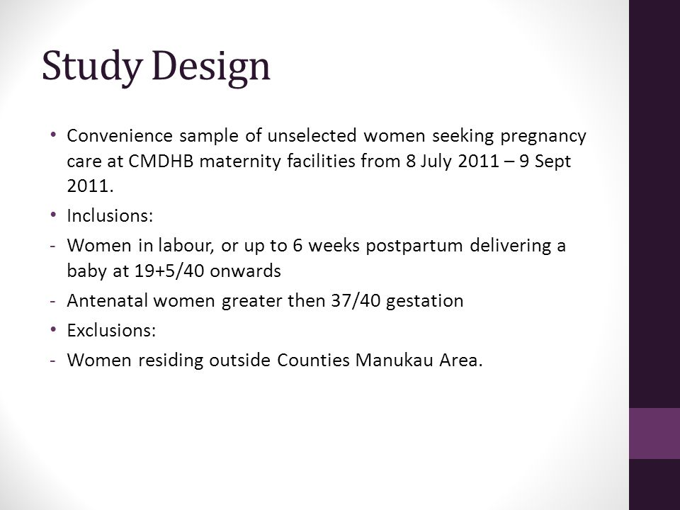 Study Design Convenience sample of unselected women seeking pregnancy care at CMDHB maternity facilities from 8 July 2011 – 9 Sept 2011. Inclusions: -