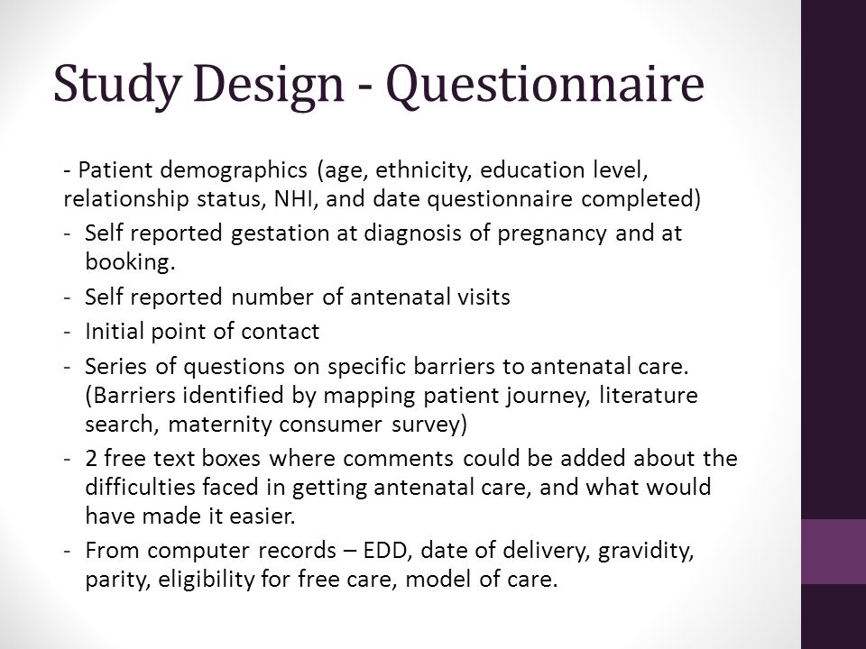 Study Design - Questionnaire - Patient demographics (age, ethnicity, education level, relationship status, NHI, and date questionnaire completed) -Self reported gestation at diagnosis of pregnancy and at booking.