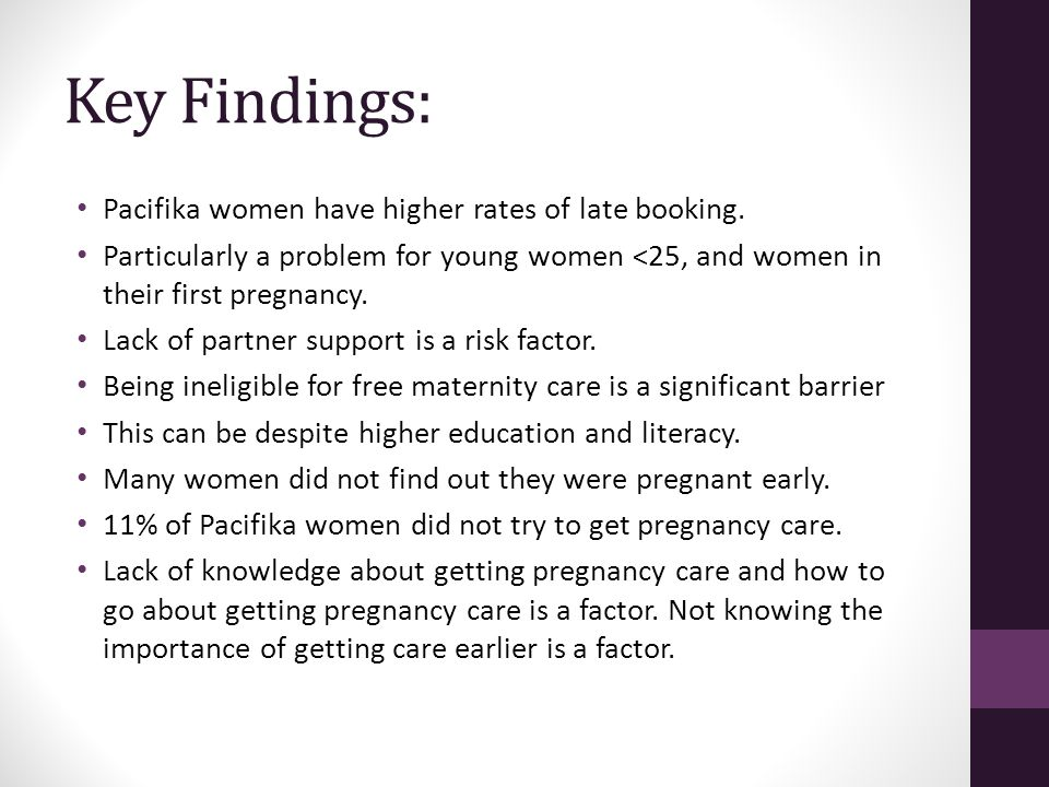 Key Findings: Pacifika women have higher rates of late booking. Particularly a problem for young women <25, and women in their first pregnancy. Lack o