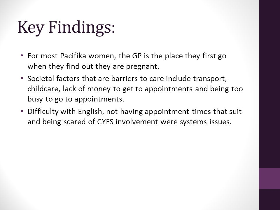 Key Findings: For most Pacifika women, the GP is the place they first go when they find out they are pregnant. Societal factors that are barriers to c