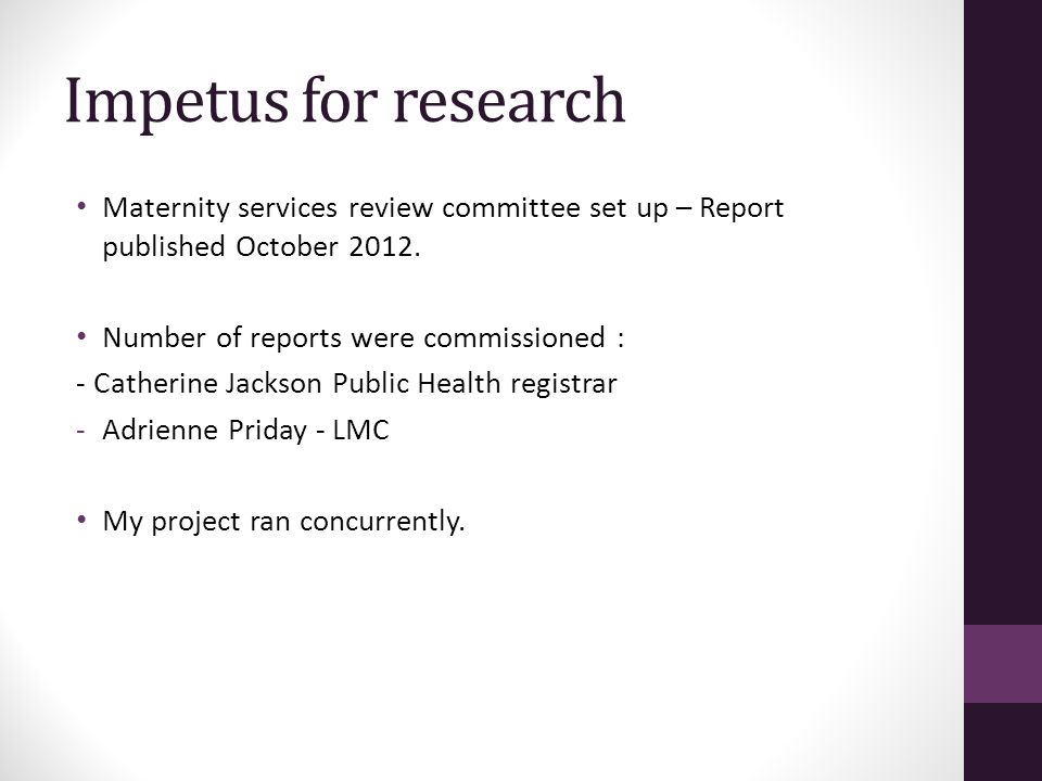 Impetus for research Maternity services review committee set up – Report published October 2012.