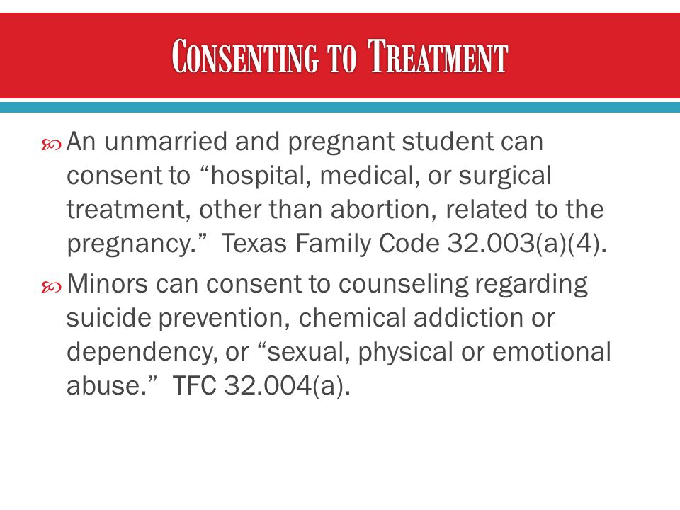  An unmarried and pregnant student can consent to hospital, medical, or surgical treatment, other than abortion, related to the pregnancy. Texas Family Code 32.003(a)(4).