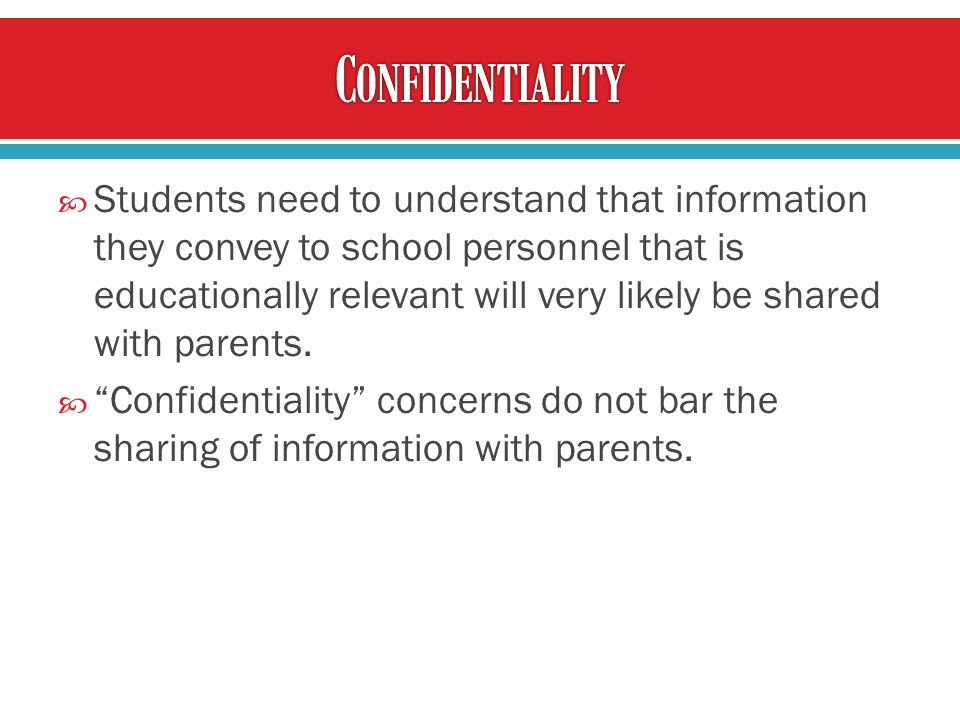 Students need to understand that information they convey to school personnel that is educationally relevant will very likely be shared with parents.