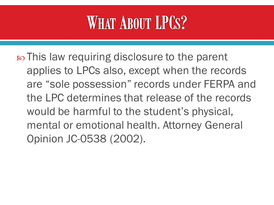  This law requiring disclosure to the parent applies to LPCs also, except when the records are sole possession records under FERPA and the LPC determines that release of the records would be harmful to the student's physical, mental or emotional health.