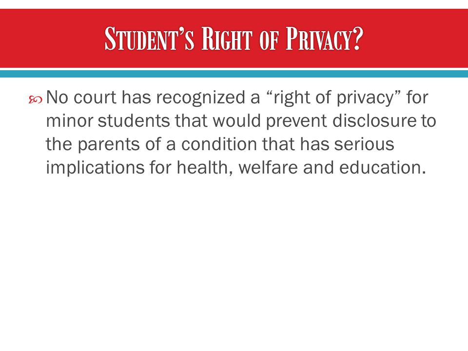  No court has recognized a right of privacy for minor students that would prevent disclosure to the parents of a condition that has serious implications for health, welfare and education.