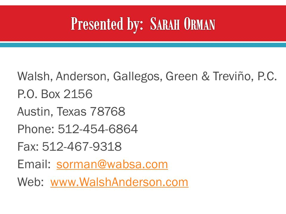 Walsh, Anderson, Gallegos, Green & Treviño, P.C. P.O. Box 2156 Austin, Texas 78768 Phone: 512-454-6864 Fax: 512-467-9318 Email: sorman@wabsa.comsorman