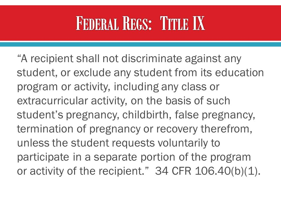 A recipient shall not discriminate against any student, or exclude any student from its education program or activity, including any class or extracurricular activity, on the basis of such student's pregnancy, childbirth, false pregnancy, termination of pregnancy or recovery therefrom, unless the student requests voluntarily to participate in a separate portion of the program or activity of the recipient. 34 CFR 106.40(b)(1).