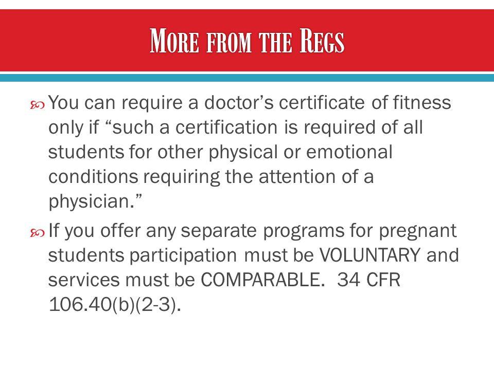  You can require a doctor's certificate of fitness only if such a certification is required of all students for other physical or emotional conditions requiring the attention of a physician.  If you offer any separate programs for pregnant students participation must be VOLUNTARY and services must be COMPARABLE.
