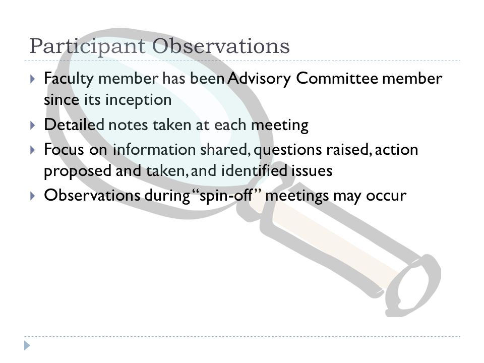 Participant Observations  Faculty member has been Advisory Committee member since its inception  Detailed notes taken at each meeting  Focus on information shared, questions raised, action proposed and taken, and identified issues  Observations during spin-off meetings may occur