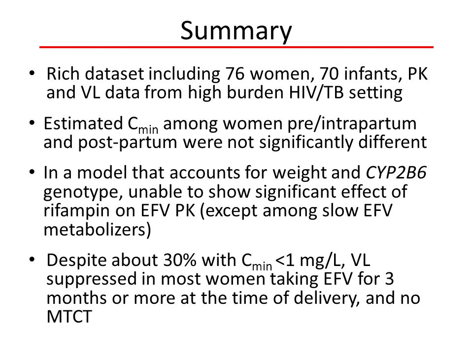 Summary Rich dataset including 76 women, 70 infants, PK and VL data from high burden HIV/TB setting Estimated C min among women pre/intrapartum and post-partum were not significantly different In a model that accounts for weight and CYP2B6 genotype, unable to show significant effect of rifampin on EFV PK (except among slow EFV metabolizers) Despite about 30% with C min <1 mg/L, VL suppressed in most women taking EFV for 3 months or more at the time of delivery, and no MTCT