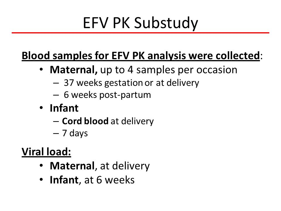 EFV PK Substudy Blood samples for EFV PK analysis were collected: Maternal, up to 4 samples per occasion – 37 weeks gestation or at delivery – 6 weeks post-partum Infant – Cord blood at delivery – 7 days Viral load: Maternal, at delivery Infant, at 6 weeks