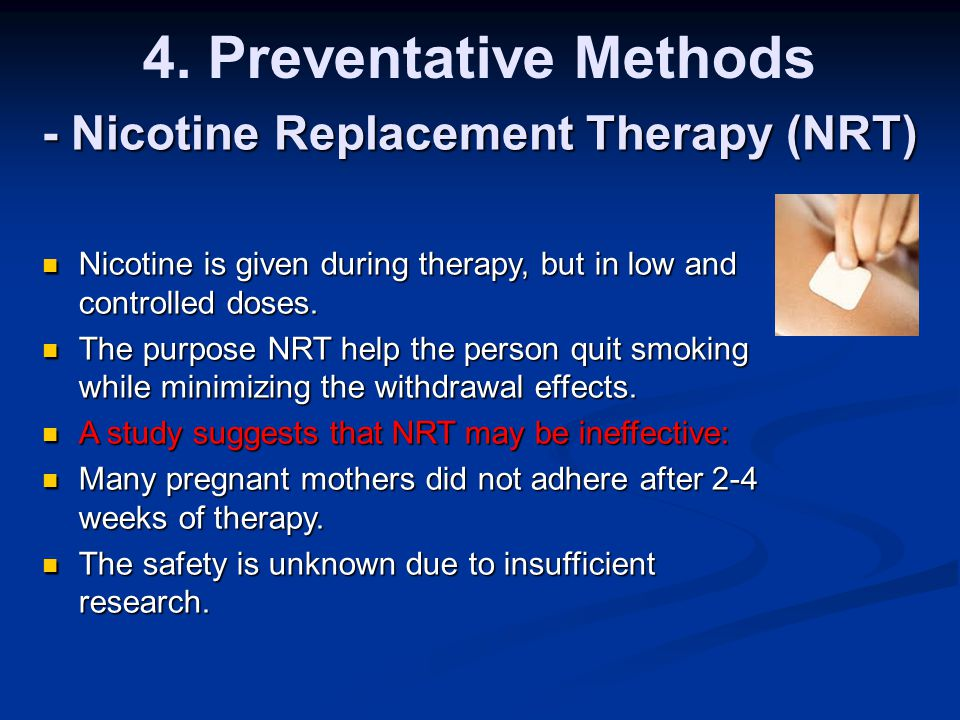 4. Preventative Methods - Nicotine Replacement Therapy (NRT) Nicotine is given during therapy, but in low and controlled doses. Nicotine is given duri