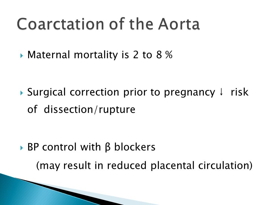 Maternal mortality is 2 to 8 %  Surgical correction prior to pregnancy ↓ risk of dissection/rupture  BP control with β blockers (may result in reduced placental circulation)