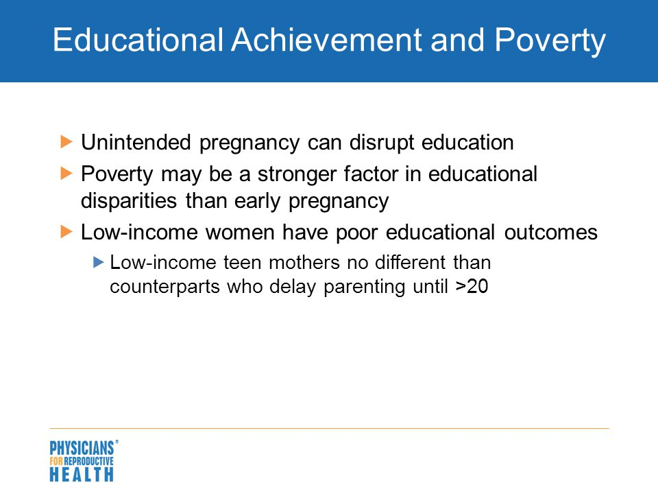  Educational Achievement and Poverty  Unintended pregnancy can disrupt education  Poverty may be a stronger factor in educational disparities than early pregnancy  Low-income women have poor educational outcomes  Low-income teen mothers no different than counterparts who delay parenting until >20