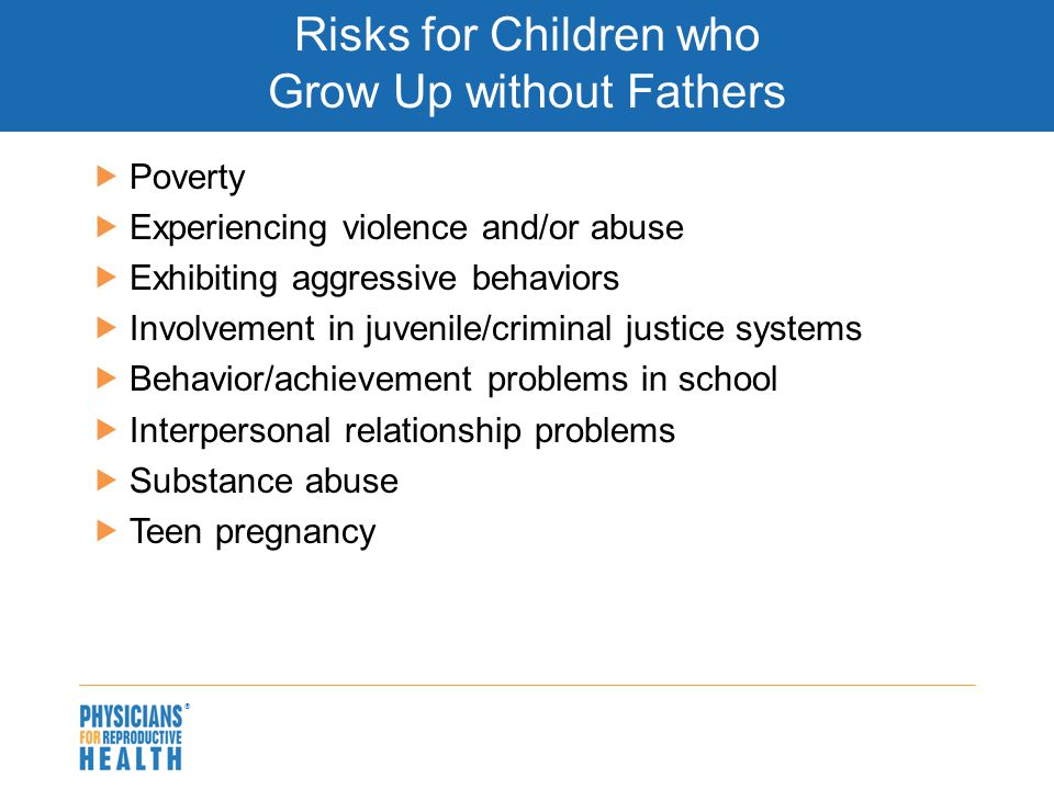 Risks for Children who Grow Up without Fathers  Poverty  Experiencing violence and/or abuse  Exhibiting aggressive behaviors  Involvement in juvenile/criminal justice systems  Behavior/achievement problems in school  Interpersonal relationship problems  Substance abuse  Teen pregnancy