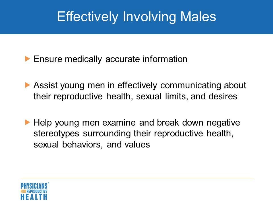  Effectively Involving Males  Ensure medically accurate information  Assist young men in effectively communicating about their reproductive health, sexual limits, and desires  Help young men examine and break down negative stereotypes surrounding their reproductive health, sexual behaviors, and values