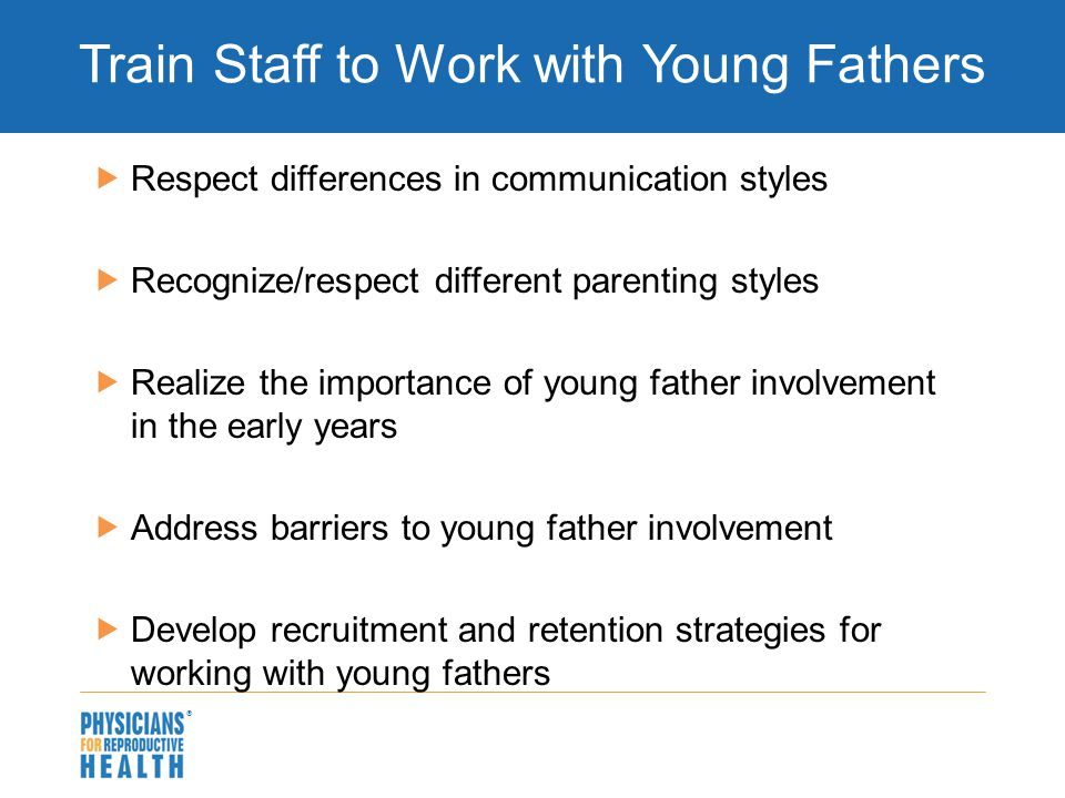  Train Staff to Work with Young Fathers  Respect differences in communication styles  Recognize/respect different parenting styles  Realize the importance of young father involvement in the early years  Address barriers to young father involvement  Develop recruitment and retention strategies for working with young fathers