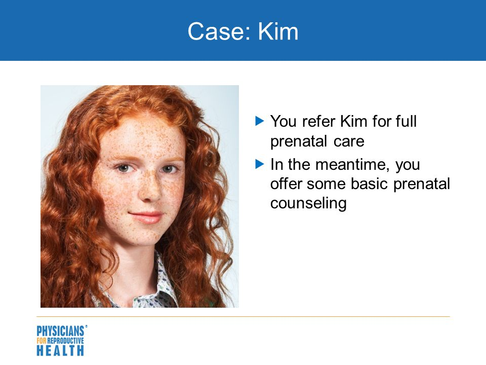 Case: Kim  You refer Kim for full prenatal care  In the meantime, you offer some basic prenatal counseling 