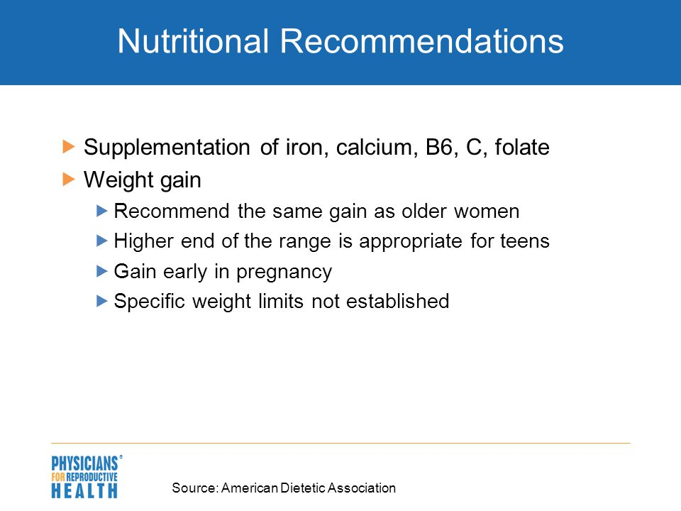  Nutritional Recommendations  Supplementation of iron, calcium, B6, C, folate  Weight gain  Recommend the same gain as older women  Higher end of