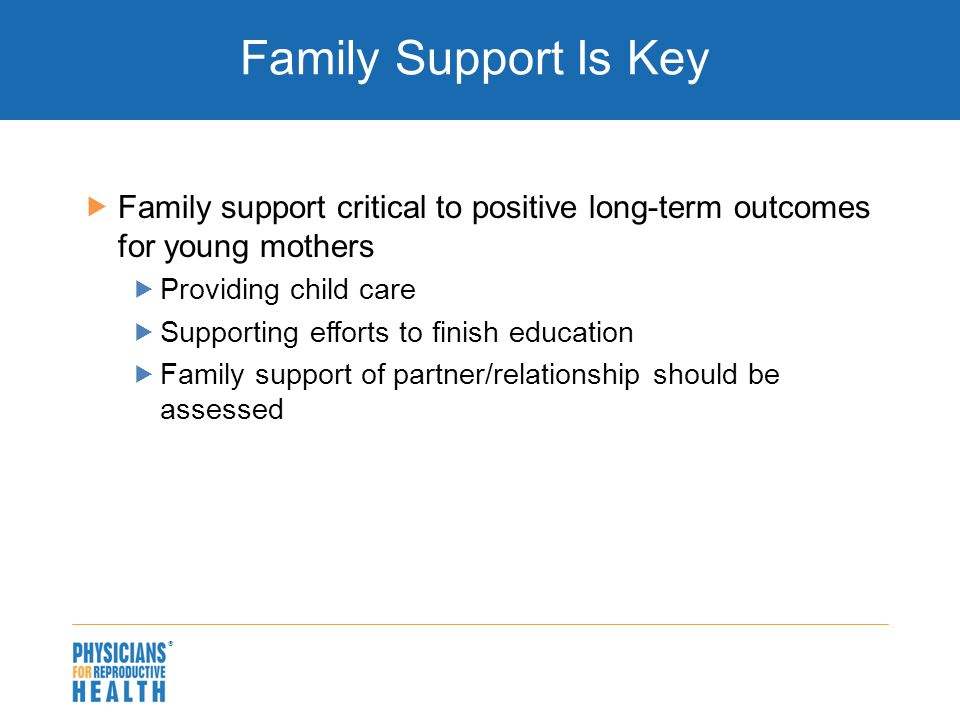  Family Support Is Key  Family support critical to positive long-term outcomes for young mothers  Providing child care  Supporting efforts to fini