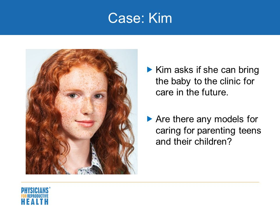 Case: Kim  Kim asks if she can bring the baby to the clinic for care in the future.  Are there any models for caring for parenting teens and their c