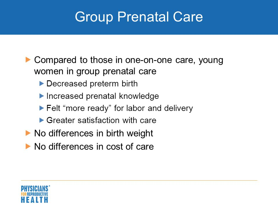  Group Prenatal Care  Compared to those in one-on-one care, young women in group prenatal care  Decreased preterm birth  Increased prenatal knowledge  Felt more ready for labor and delivery  Greater satisfaction with care  No differences in birth weight  No differences in cost of care