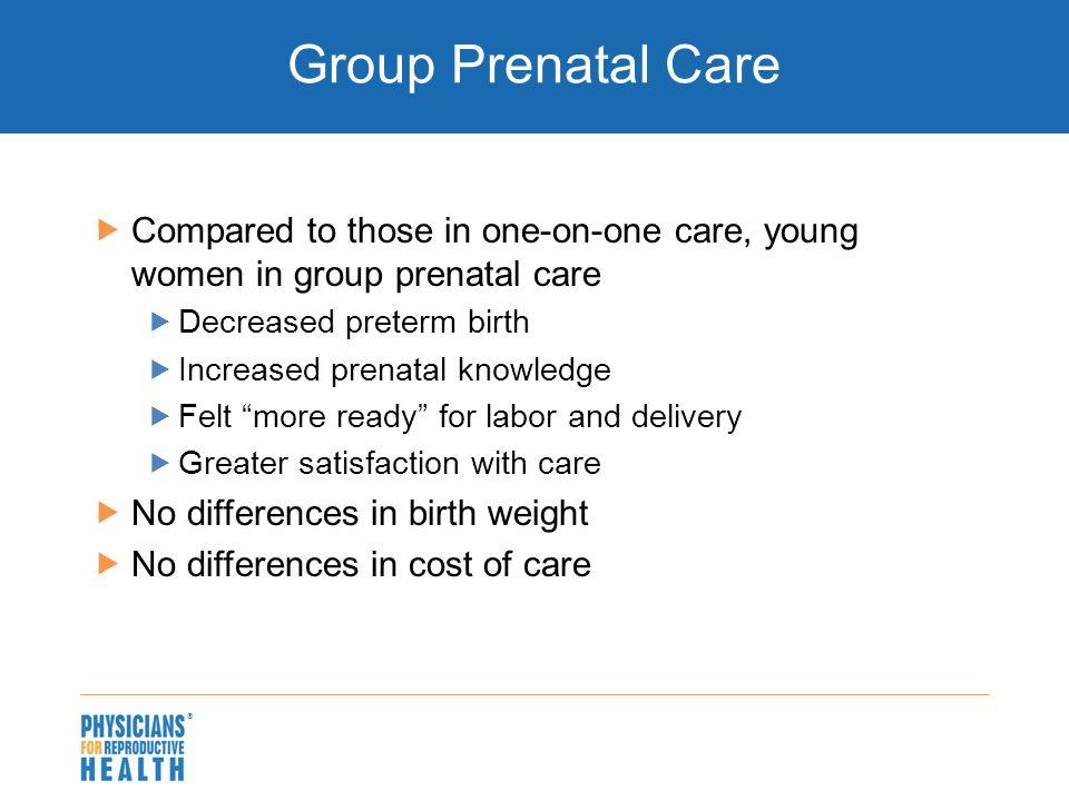  Group Prenatal Care  Compared to those in one-on-one care, young women in group prenatal care  Decreased preterm birth  Increased prenatal knowle