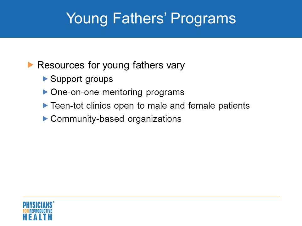  Young Fathers' Programs  Resources for young fathers vary  Support groups  One-on-one mentoring programs  Teen-tot clinics open to male and fema