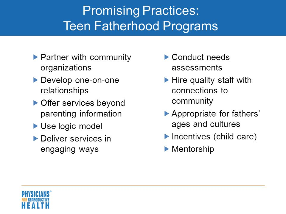  Promising Practices: Teen Fatherhood Programs  Partner with community organizations  Develop one-on-one relationships  Offer services beyond pare