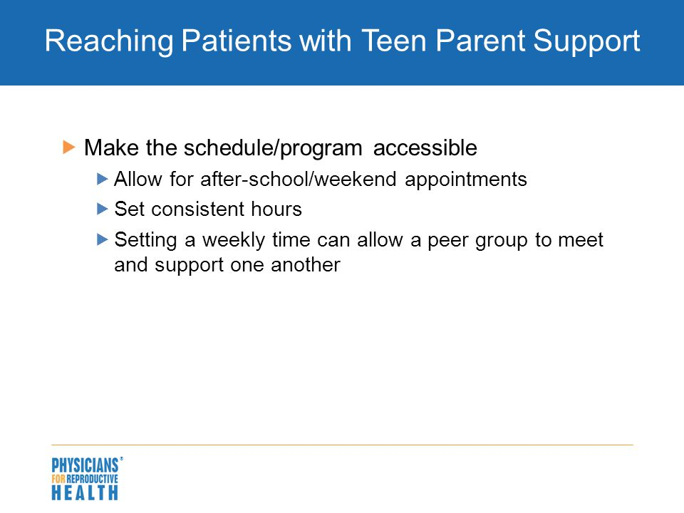  Reaching Patients with Teen Parent Support  Make the schedule/program accessible  Allow for after-school/weekend appointments  Set consistent hou
