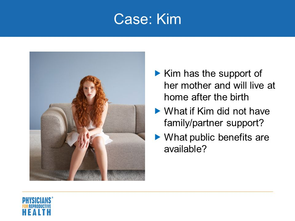 Case: Kim  Kim has the support of her mother and will live at home after the birth  What if Kim did not have family/partner support?  What public b