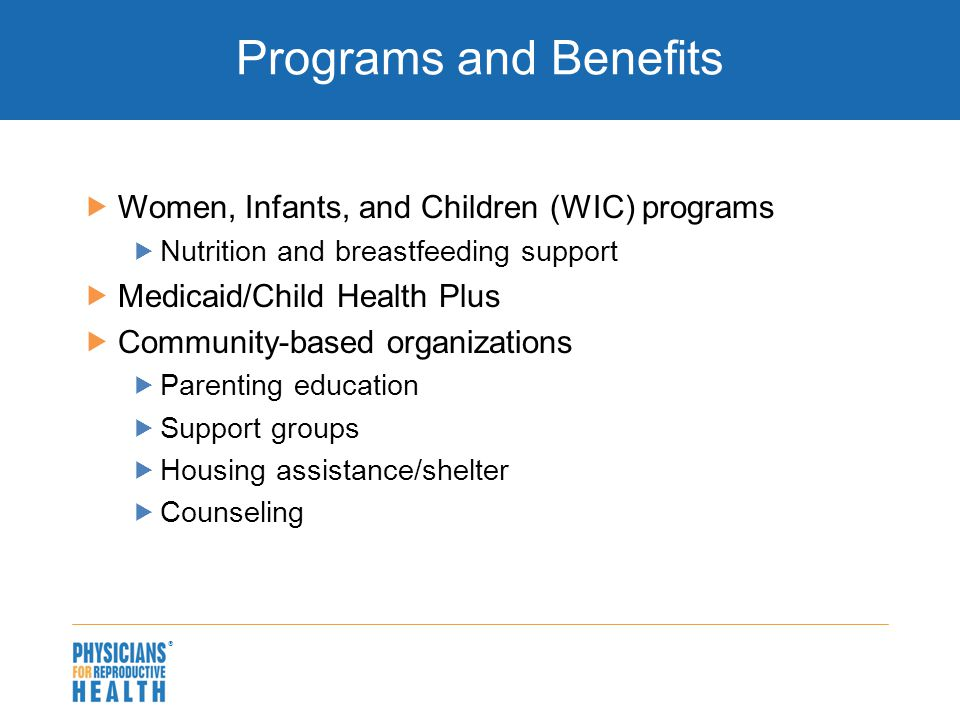  Programs and Benefits  Women, Infants, and Children (WIC) programs  Nutrition and breastfeeding support  Medicaid/Child Health Plus  Community-based organizations  Parenting education  Support groups  Housing assistance/shelter  Counseling