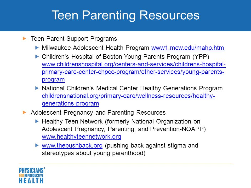  Teen Parenting Resources  Teen Parent Support Programs  Milwaukee Adolescent Health Program www1.mcw.edu/mahp.htmwww1.mcw.edu/mahp.htm  Children's Hospital of Boston Young Parents Program (YPP) www.childrenshospital.org/centers-and-services/childrens-hospital- primary-care-center-chpcc-program/other-services/young-parents- program www.childrenshospital.org/centers-and-services/childrens-hospital- primary-care-center-chpcc-program/other-services/young-parents- program  National Children's Medical Center Healthy Generations Program childrensnational.org/primary-care/wellness-resources/healthy- generations-program childrensnational.org/primary-care/wellness-resources/healthy- generations-program  Adolescent Pregnancy and Parenting Resources  Healthy Teen Network (formerly National Organization on Adolescent Pregnancy, Parenting, and Prevention-NOAPP) www.healthyteennetwork.org www.healthyteennetwork.org  www.thepushback.org (pushing back against stigma and stereotypes about young parenthood) www.thepushback.org