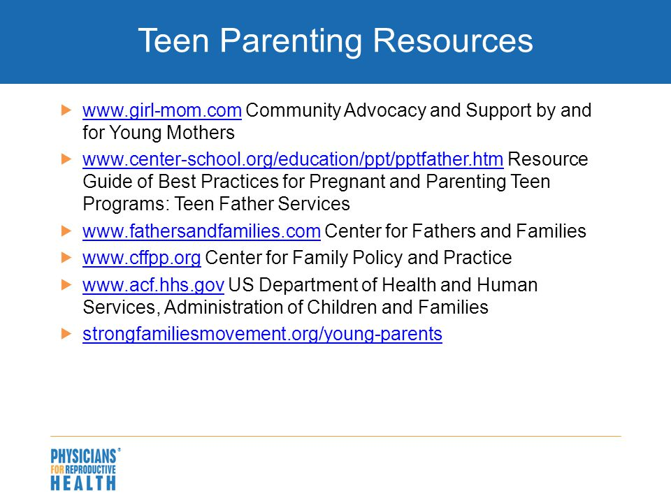  Teen Parenting Resources  www.girl-mom.com Community Advocacy and Support by and for Young Mothers www.girl-mom.com  www.center-school.org/education/ppt/pptfather.htm Resource Guide of Best Practices for Pregnant and Parenting Teen Programs: Teen Father Services www.center-school.org/education/ppt/pptfather.htm  www.fathersandfamilies.com Center for Fathers and Families www.fathersandfamilies.com  www.cffpp.org Center for Family Policy and Practice www.cffpp.org  www.acf.hhs.gov US Department of Health and Human Services, Administration of Children and Families www.acf.hhs.gov  strongfamiliesmovement.org/young-parents strongfamiliesmovement.org/young-parents