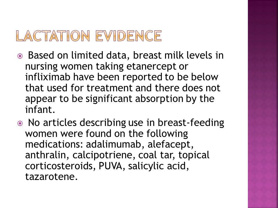  Based on limited data, breast milk levels in nursing women taking etanercept or infliximab have been reported to be below that used for treatment and there does not appear to be significant absorption by the infant.