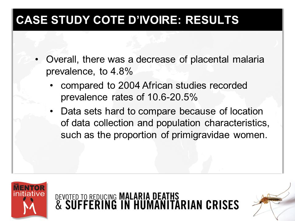 CASE STUDY COTE D'IVOIRE: RESULTS Overall, there was a decrease of placental malaria prevalence, to 4.8% compared to 2004 African studies recorded prevalence rates of 10.6-20.5% Data sets hard to compare because of location of data collection and population characteristics, such as the proportion of primigravidae women.