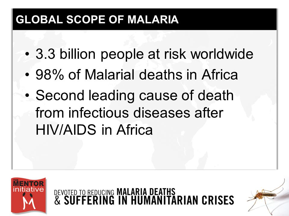 GLOBAL SCOPE OF MALARIA 3.3 billion people at risk worldwide 98% of Malarial deaths in Africa Second leading cause of death from infectious diseases after HIV/AIDS in Africa