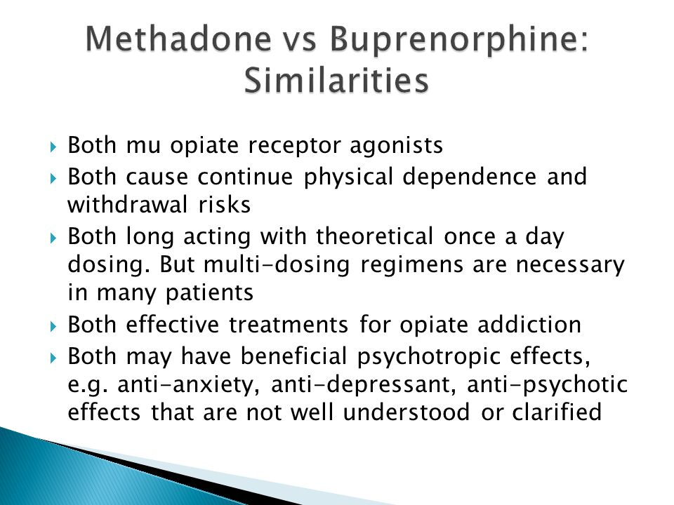  Both mu opiate receptor agonists  Both cause continue physical dependence and withdrawal risks  Both long acting with theoretical once a day dosing.
