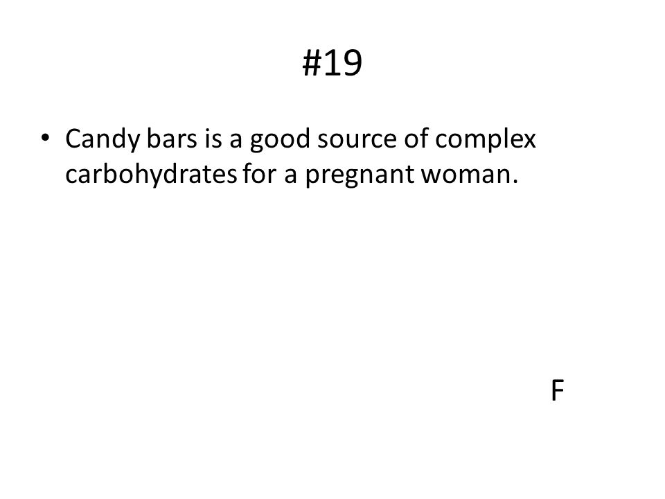 #19 Candy bars is a good source of complex carbohydrates for a pregnant woman. F