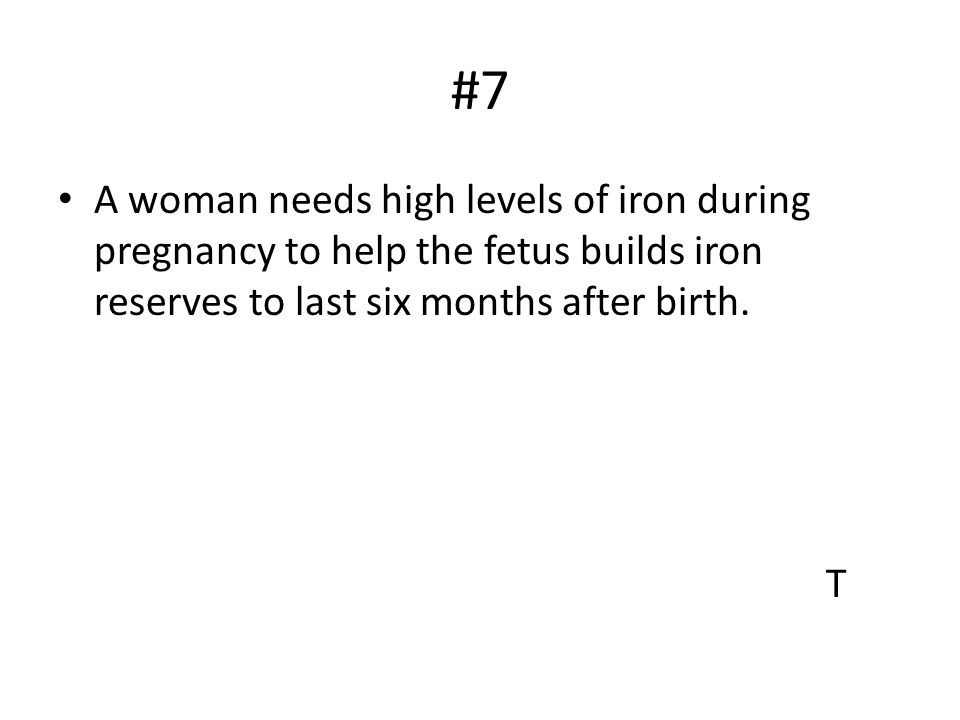 #7 A woman needs high levels of iron during pregnancy to help the fetus builds iron reserves to last six months after birth.