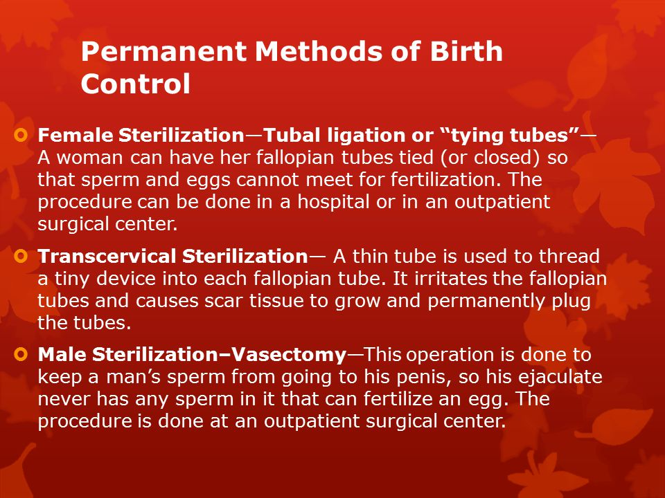 "Permanent Methods of Birth Control  Female Sterilization—Tubal ligation or ""tying tubes""— A woman can have her fallopian tubes tied (or closed) so th"