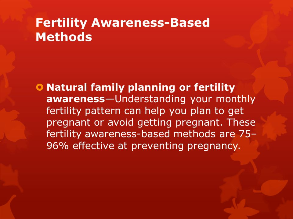 Fertility Awareness-Based Methods  Natural family planning or fertility awareness—Understanding your monthly fertility pattern can help you plan to g