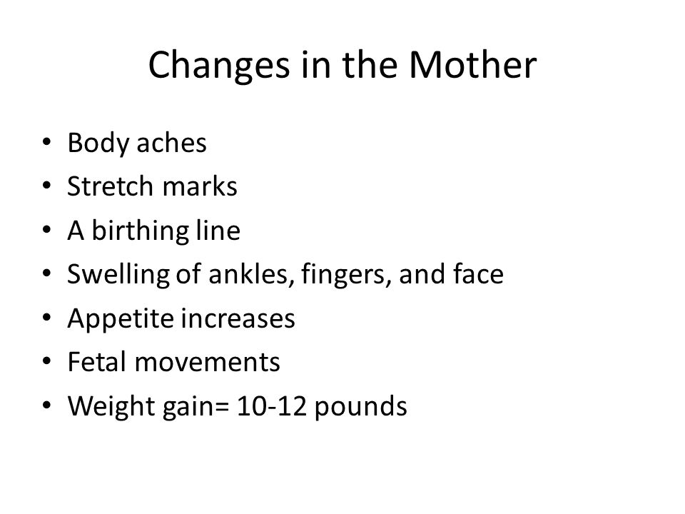 Changes in the Mother Body aches Stretch marks A birthing line Swelling of ankles, fingers, and face Appetite increases Fetal movements Weight gain= 10-12 pounds