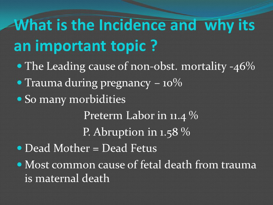 What is the Incidence and why its an important topic ? The Leading cause of non-obst. mortality -46% Trauma during pregnancy – 10% So many morbidities