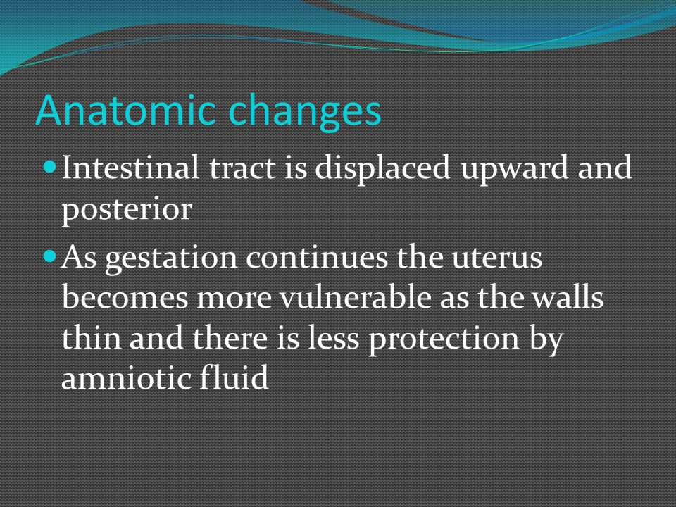Anatomic changes Intestinal tract is displaced upward and posterior As gestation continues the uterus becomes more vulnerable as the walls thin and th