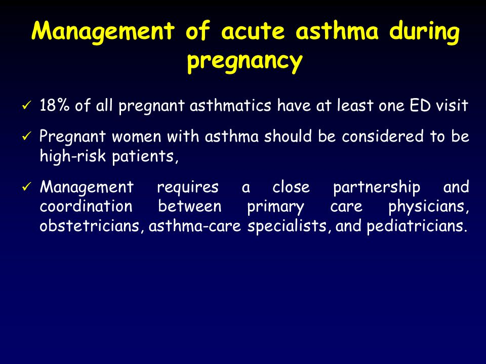 Management of acute asthma during pregnancy 18% of all pregnant asthmatics have at least one ED visit Pregnant women with asthma should be considered to be high-risk patients, Management requires a close partnership and coordination between primary care physicians, obstetricians, asthma-care specialists, and pediatricians.